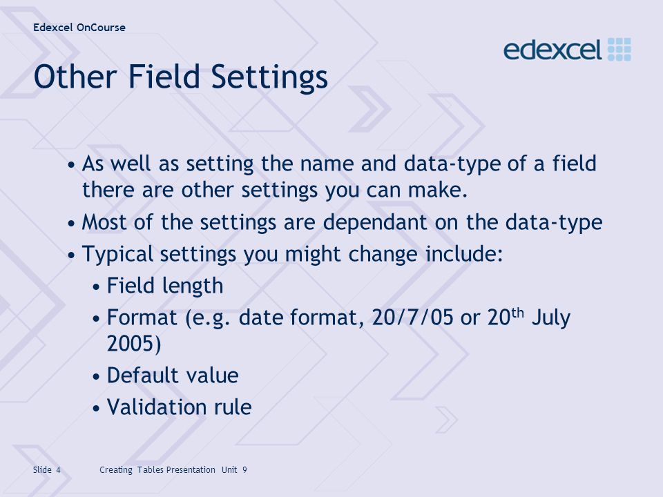 Edexcel OnCourse Creating Tables Presentation Unit 9Slide 5 Text Data-type Use where text or text combined with numbers will be stored in the field Also used to store numbers that dont require calculations to be done (e.g.