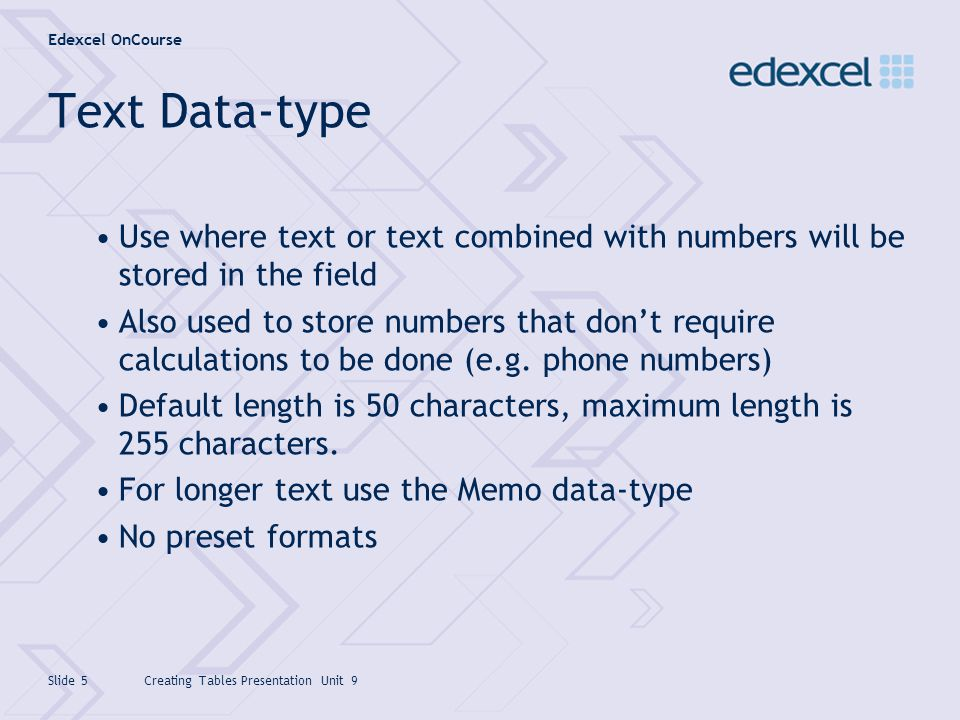 Edexcel OnCourse Creating Tables Presentation Unit 9Slide 6 Numeric Data-type Field size Not set as a value (e.g.