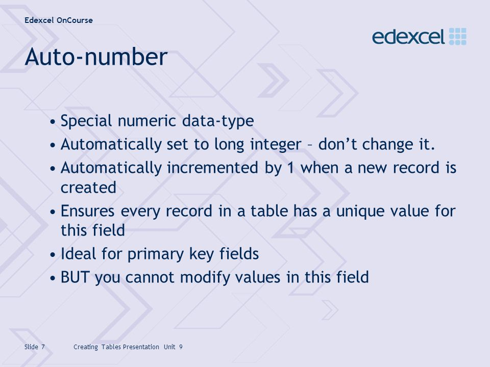 Edexcel OnCourse Creating Tables Presentation Unit 9Slide 7 Auto-number Special numeric data-type Automatically set to long integer – dont change it.