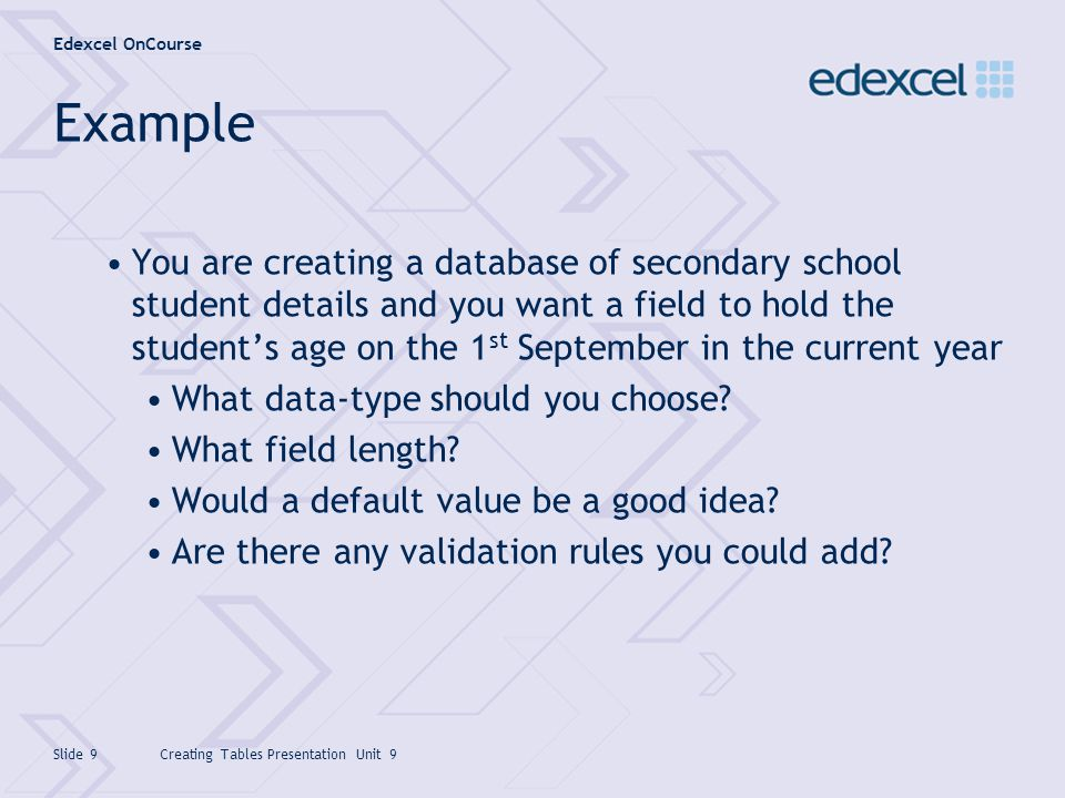 Edexcel OnCourse Creating Tables Presentation Unit 9Slide 10 Example The data-type should be Numeric Field length should be Integer Default value is probably not a good idea here Validation rule could be added to restrict values to greater than 12 and less than 21