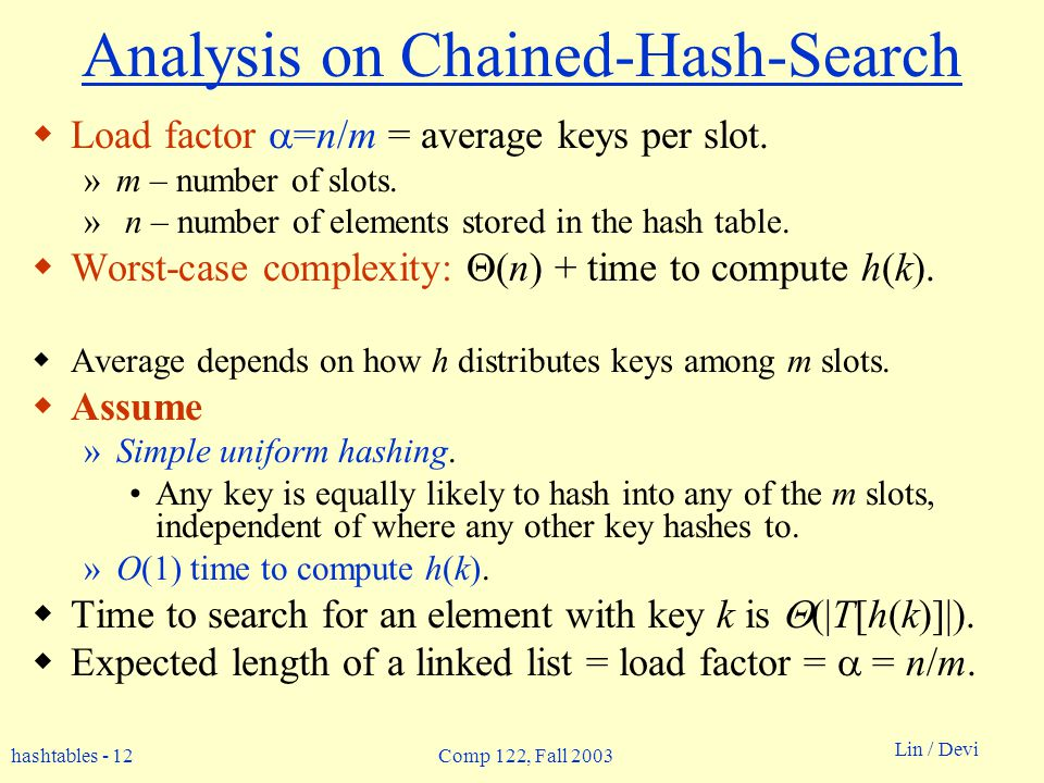 hashtables - 12 Lin / Devi Comp 122, Fall 2003 Analysis on Chained-Hash-Search Load factor =n/m = average keys per slot. »m – number of slots. » n – n