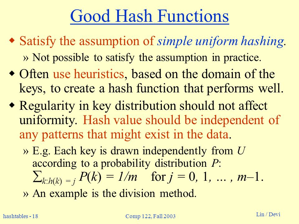 hashtables - 18 Lin / Devi Comp 122, Fall 2003 Good Hash Functions Satisfy the assumption of simple uniform hashing. »Not possible to satisfy the assu
