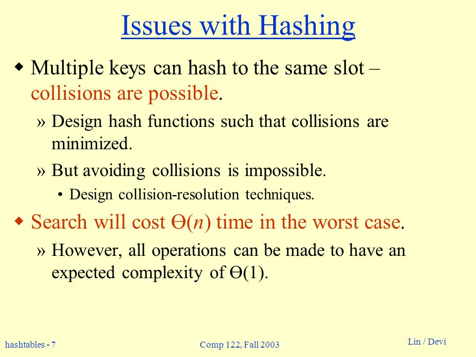 hashtables - 7 Lin / Devi Comp 122, Fall 2003 Issues with Hashing Multiple keys can hash to the same slot – collisions are possible. »Design hash func