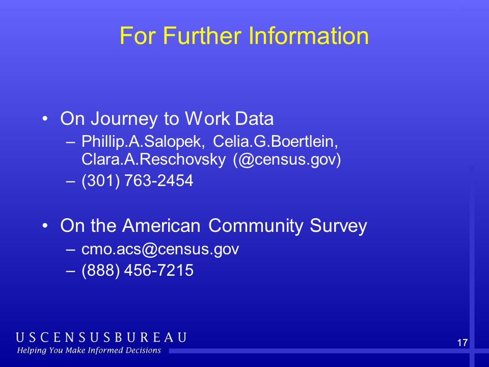 17 For Further Information On Journey to Work Data –Phillip.A.Salopek, Celia.G.Boertlein, Clara.A.Reschovsky –(301) On the American Community Survey –(888)
