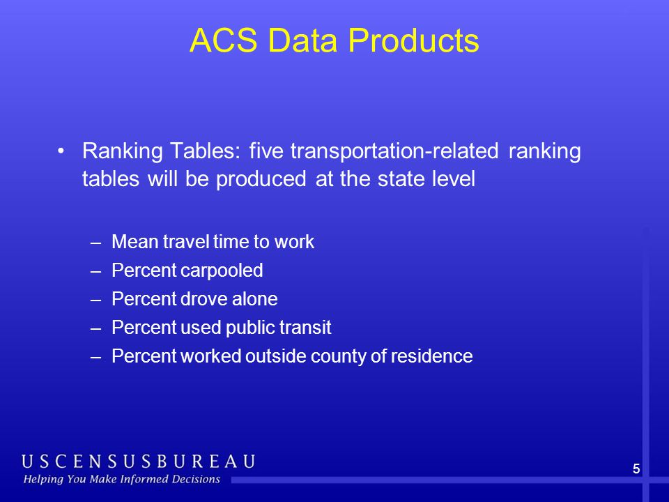 5 ACS Data Products Ranking Tables: five transportation-related ranking tables will be produced at the state level –Mean travel time to work –Percent carpooled –Percent drove alone –Percent used public transit –Percent worked outside county of residence