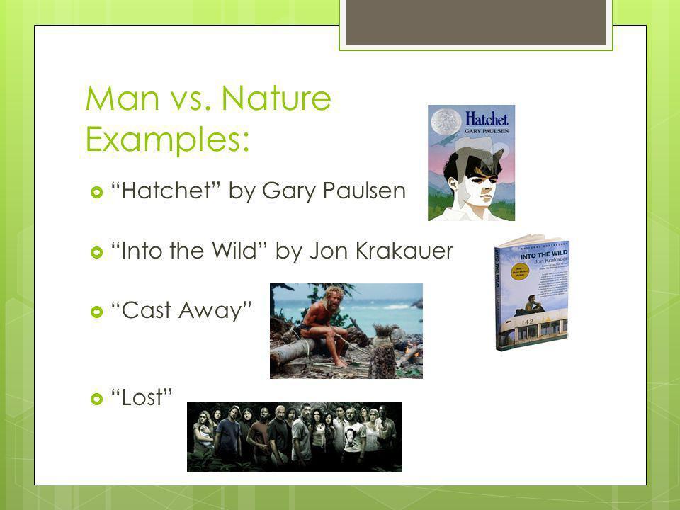 Man vs. Nature Examples: Hatchet by Gary Paulsen Into the Wild by Jon Krakauer Cast Away Lost