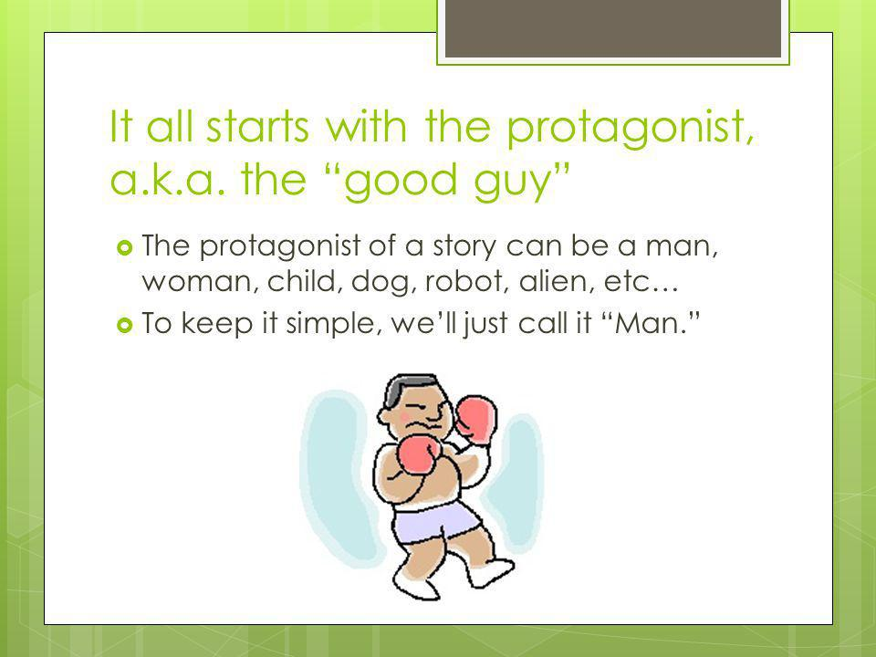 It all starts with the protagonist, a.k.a. the good guy The protagonist of a story can be a man, woman, child, dog, robot, alien, etc… To keep it simp