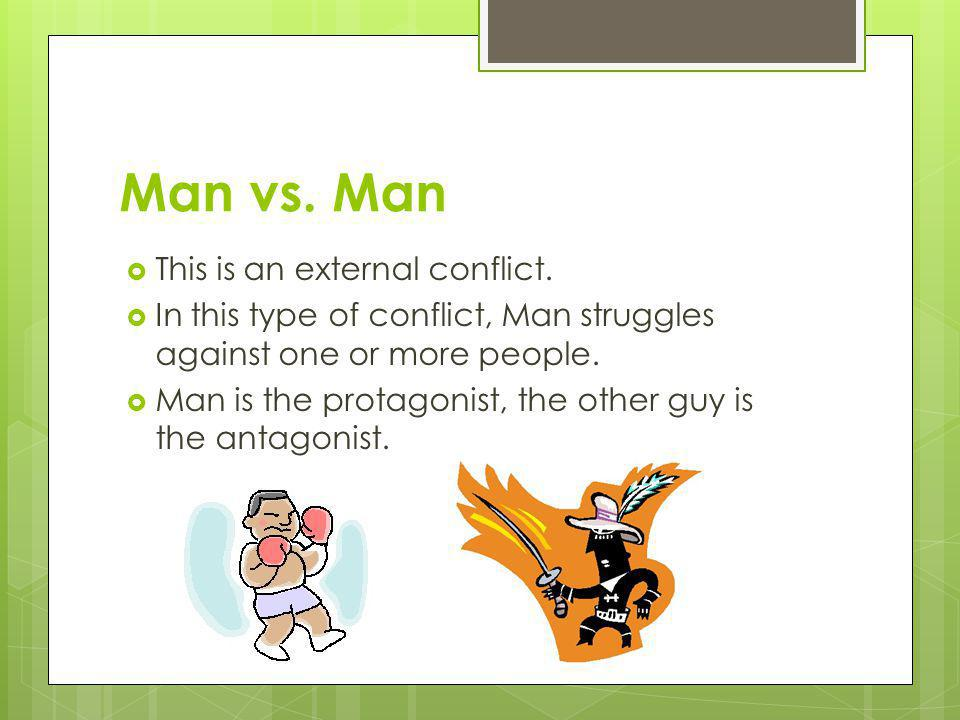 Man vs. Man This is an external conflict. In this type of conflict, Man struggles against one or more people. Man is the protagonist, the other guy is