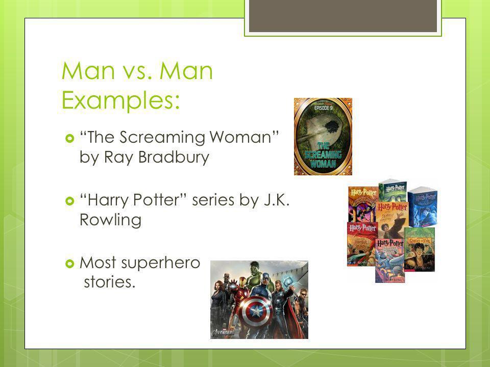 Man vs. Man Examples: The Screaming Woman by Ray Bradbury Harry Potter series by J.K. Rowling Most superhero stories.