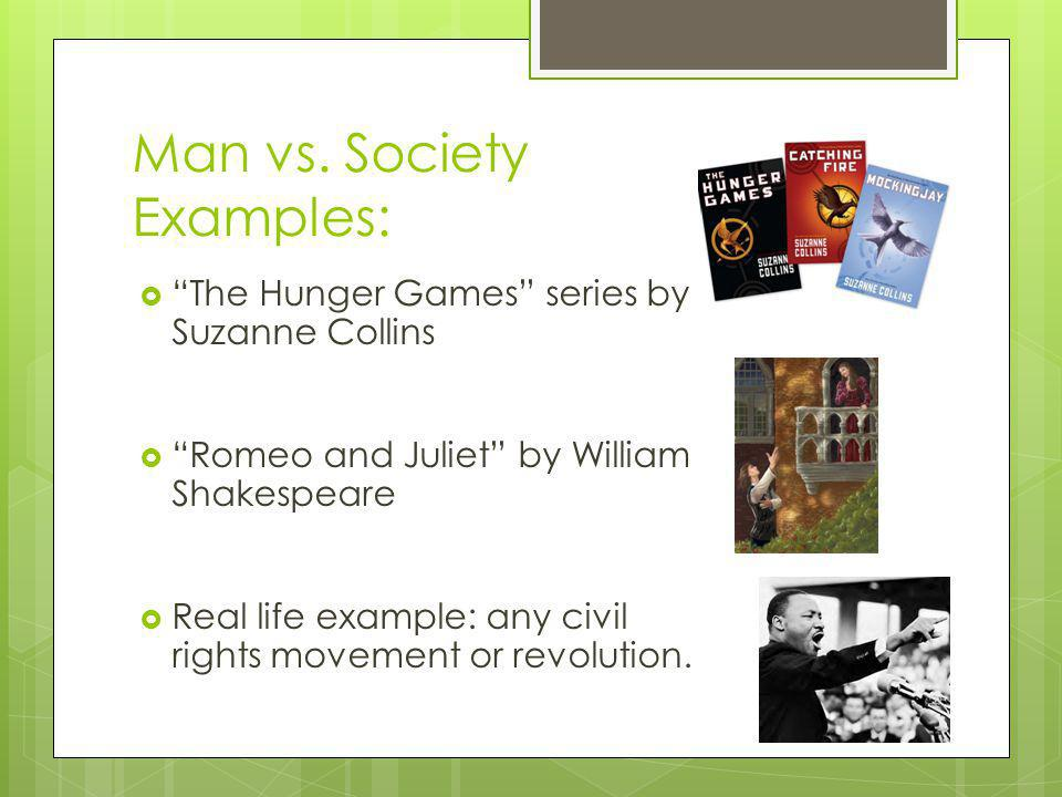 Man vs. Society Examples: The Hunger Games series by Suzanne Collins Romeo and Juliet by William Shakespeare Real life example: any civil rights movem