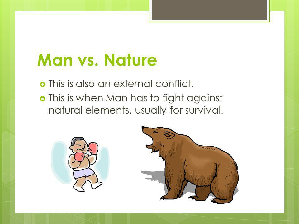 Man vs. Nature This is also an external conflict. This is when Man has to fight against natural elements, usually for survival.