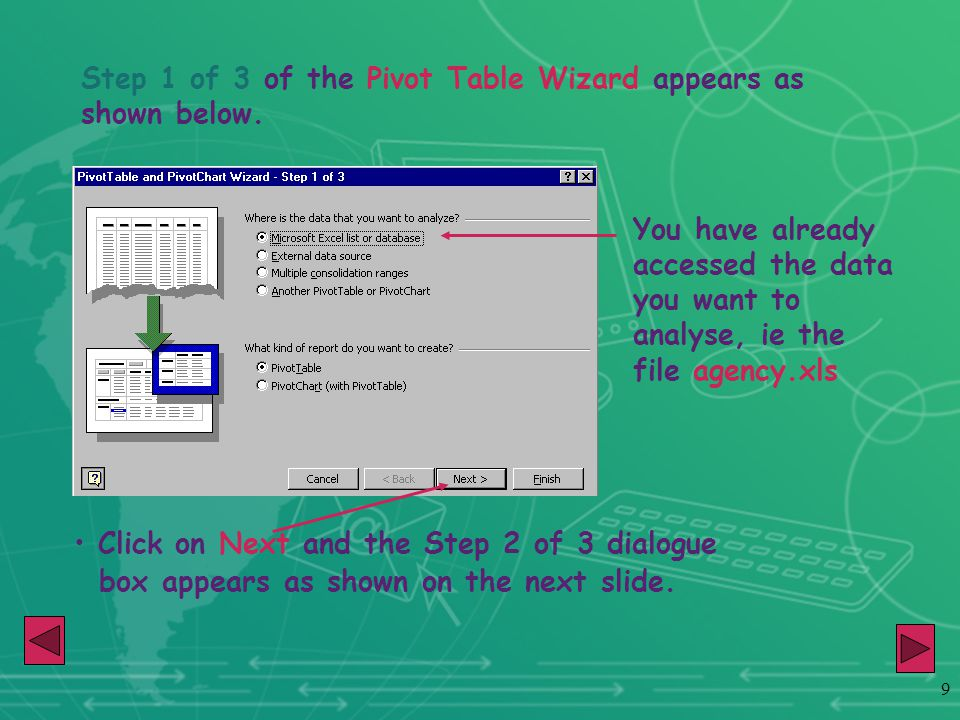 9 Step 1 of 3 of the Pivot Table Wizard appears as shown below. You have already accessed the data you want to analyse, ie the file agency.xls Click o