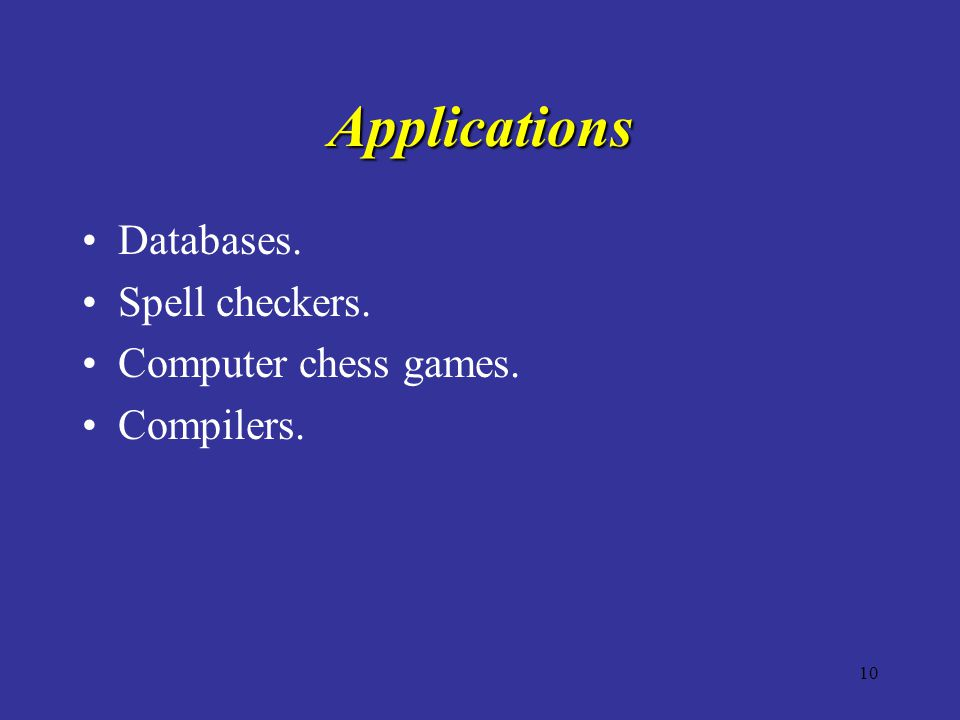 10 Applications Databases. Spell checkers. Computer chess games. Compilers.
