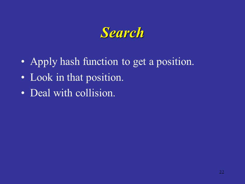 22 Search Apply hash function to get a position. Look in that position. Deal with collision.