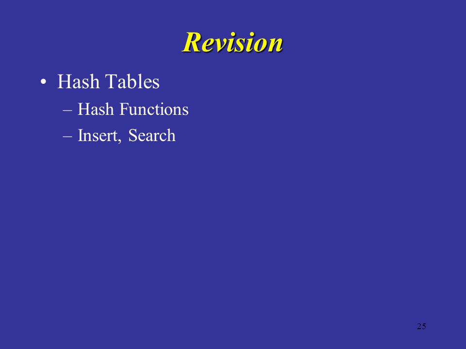25 Revision Hash Tables –Hash Functions –Insert, Search