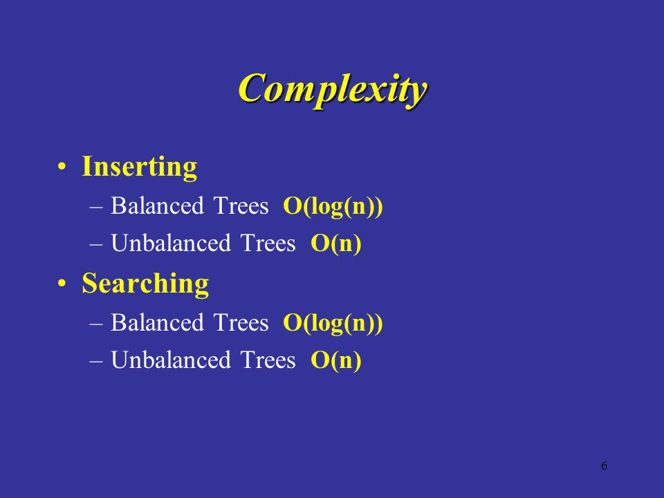 6 Complexity Inserting –Balanced Trees O(log(n)) –Unbalanced Trees O(n) Searching –Balanced Trees O(log(n)) –Unbalanced Trees O(n)