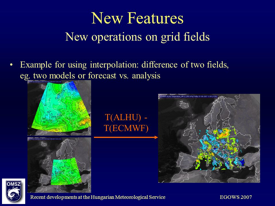 Recent developments at the Hungarian Meteorological ServiceEGOWS 2007 New Features New operations on grid fields Example for using interpolation: diff