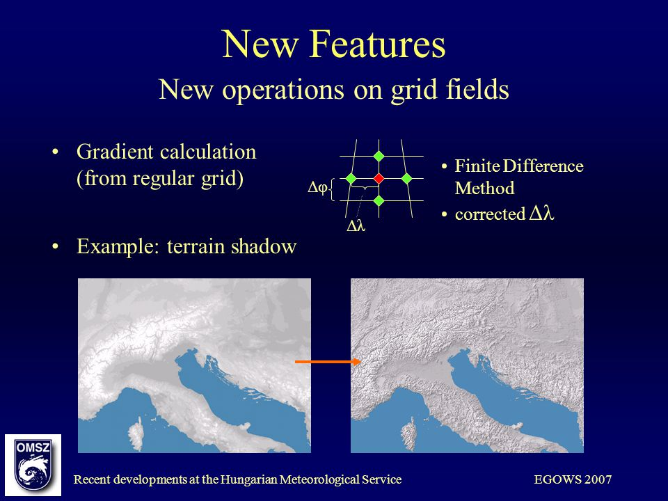 Recent developments at the Hungarian Meteorological ServiceEGOWS 2007 New Features New operations on grid fields Gradient calculation (from regular grid) Finite Difference Method corrected Δλ Δφ Δλ Example: terrain shadow