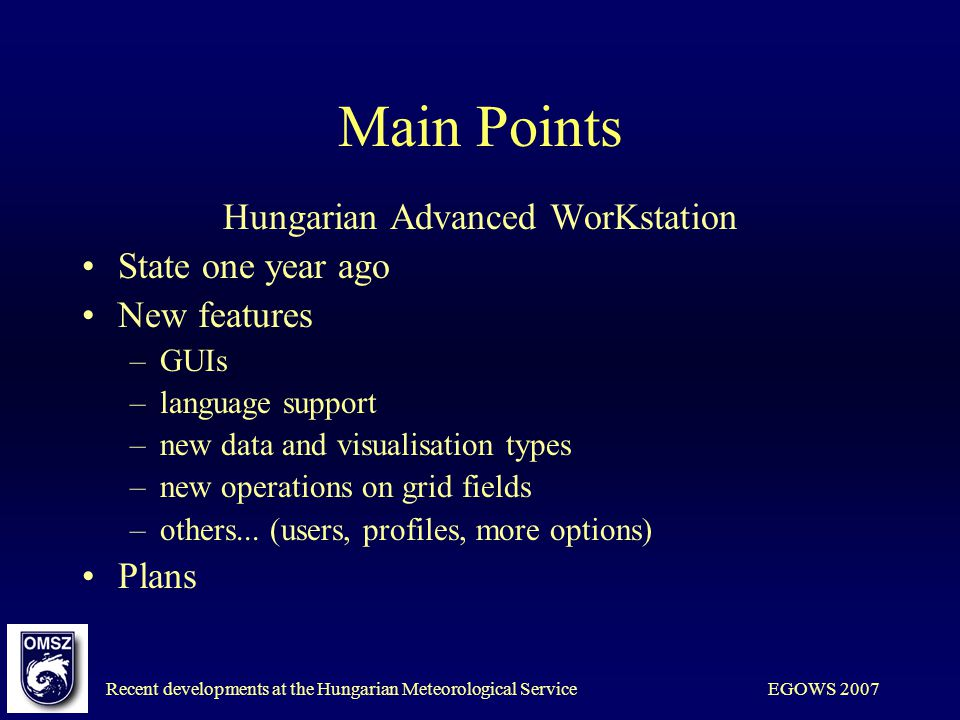 Recent developments at the Hungarian Meteorological ServiceEGOWS 2007 Main Points Hungarian Advanced WorKstation State one year ago New features –GUIs –language support –new data and visualisation types –new operations on grid fields –others...