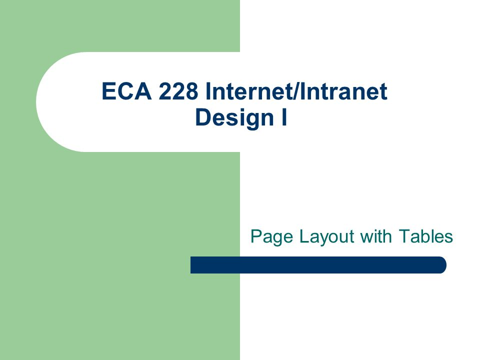 ECA 228 Internet/Intranet Design I Effective tables nest table for complex designs – a smaller table may be nested within the tags of a larger table – browsers must read all table code before displaying tables – nested tables may increase download time