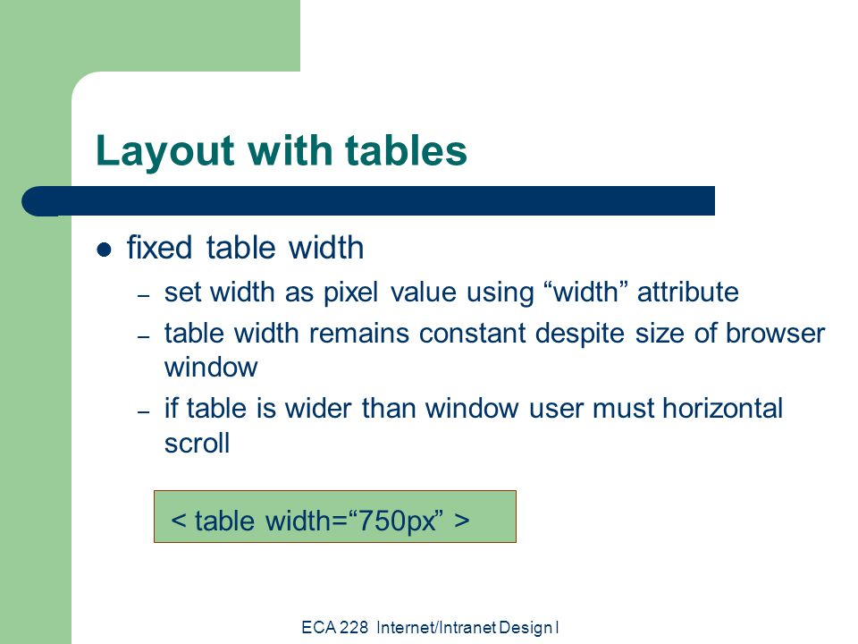 ECA 228 Internet/Intranet Design I Layout with tables fixed table width – determine width in pixels based upon common screen resolutions 640 X 480 800 X 600 1024 X 768