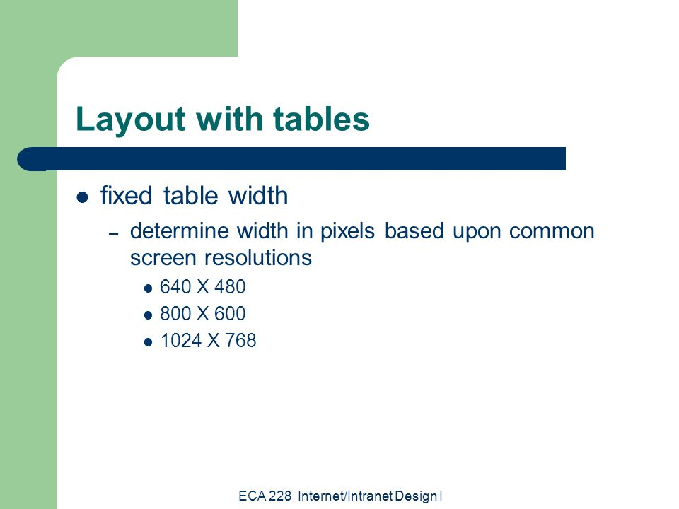 ECA 228 Internet/Intranet Design I Layout with tables fixed table width – Rule Of Thumb: when designing for specific resolution, account for margins and scrollbars Left margin: 10px Right margin: 20px Scrollbar: 20px width of table = resolution width - 50