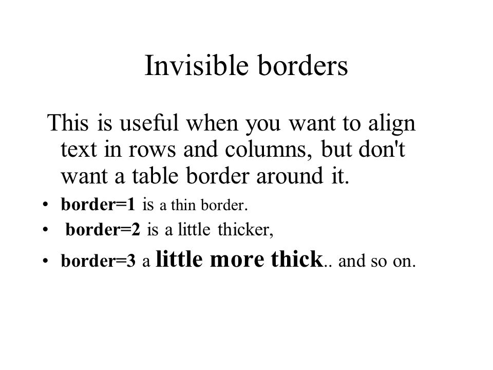 Invisible borders If the border=0, than the table's border is invisible. Usually when you do not use the border attribute the table border will become