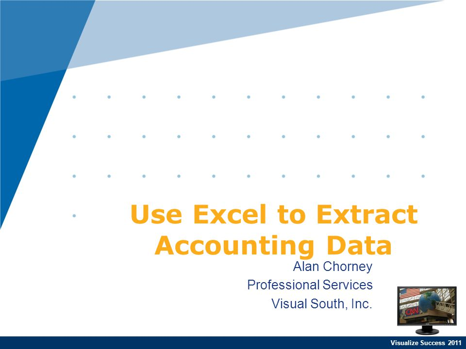 Visualize Success 2011 Alan Chorney Professional Services Visual South, Inc. Use Excel to Extract Accounting Data