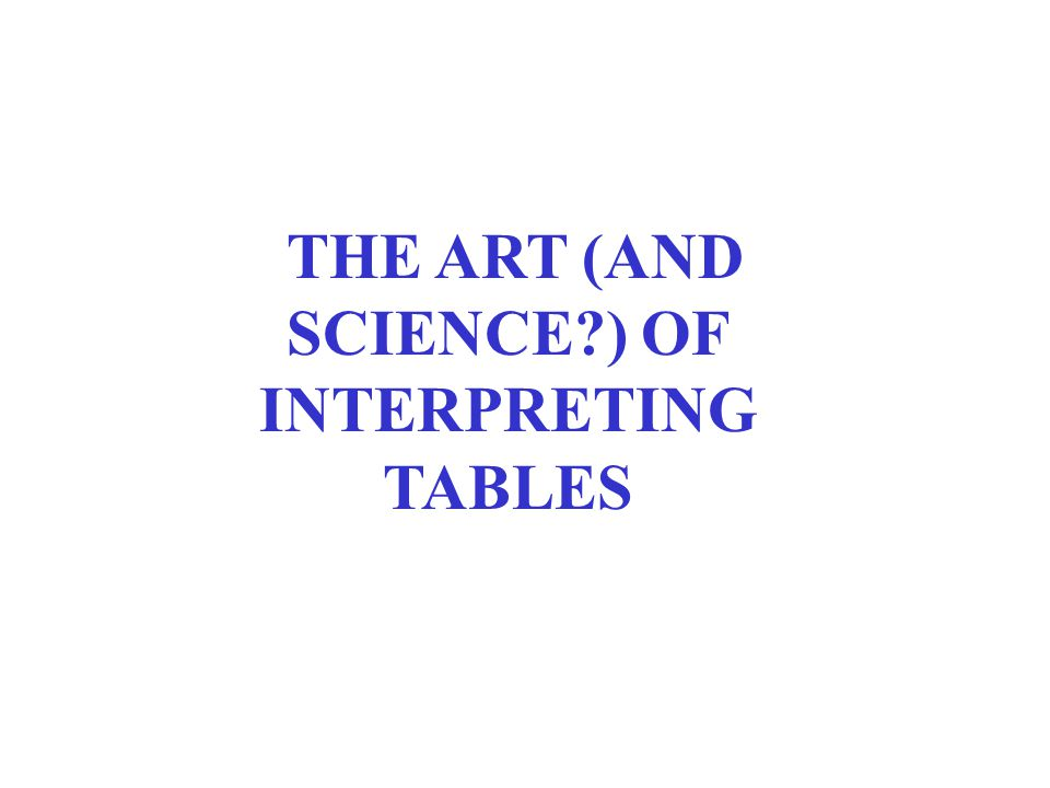 THE ART (AND SCIENCE ) OF INTERPRETING TABLES