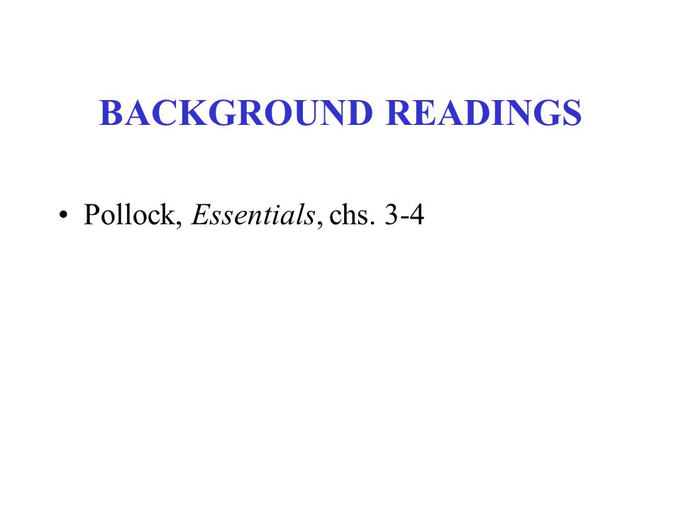 BACKGROUND READINGS Pollock, Essentials, chs. 3-4