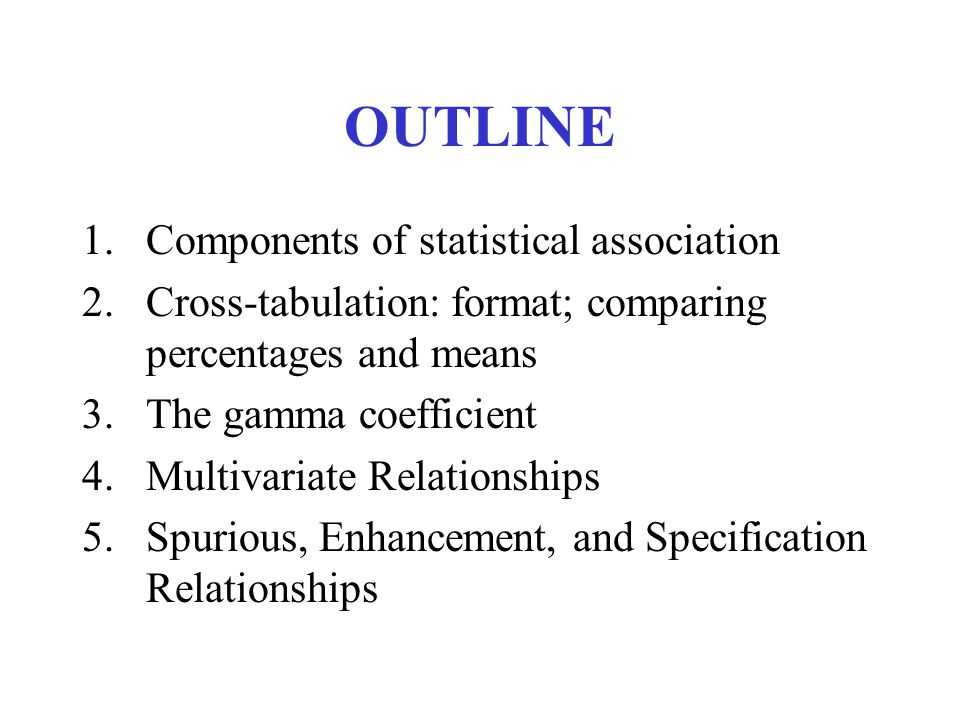 OUTLINE 1.Components of statistical association 2.Cross-tabulation: format; comparing percentages and means 3.The gamma coefficient 4.Multivariate Relationships 5.Spurious, Enhancement, and Specification Relationships