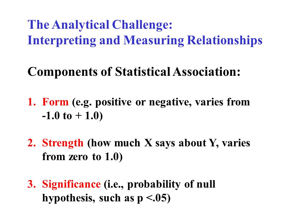 The Analytical Challenge: Interpreting and Measuring Relationships Components of Statistical Association: 1.Form (e.g.