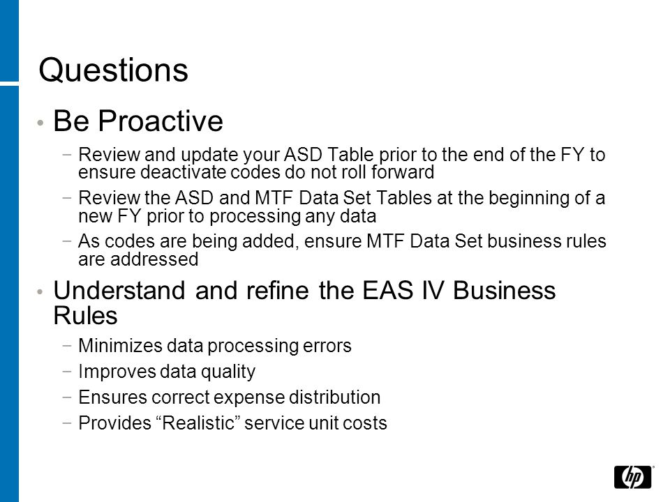 Questions Be Proactive Review and update your ASD Table prior to the end of the FY to ensure deactivate codes do not roll forward Review the ASD and MTF Data Set Tables at the beginning of a new FY prior to processing any data As codes are being added, ensure MTF Data Set business rules are addressed Understand and refine the EAS IV Business Rules Minimizes data processing errors Improves data quality Ensures correct expense distribution Provides Realistic service unit costs