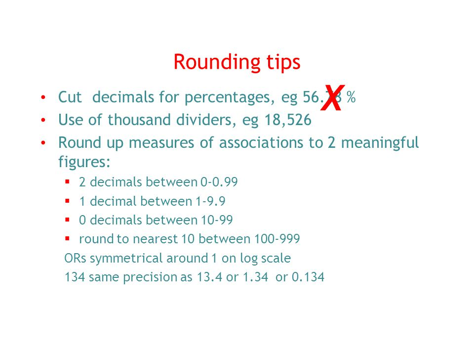 Rounding tips Cut decimals for percentages, eg 56.78 % Use of thousand dividers, eg 18,526 Round up measures of associations to 2 meaningful figures: 2 decimals between 0-0.99 1 decimal between 1-9.9 0 decimals between 10-99 round to nearest 10 between 100-999 ORs symmetrical around 1 on log scale 134 same precision as 13.4 or 1.34 or 0.134 X