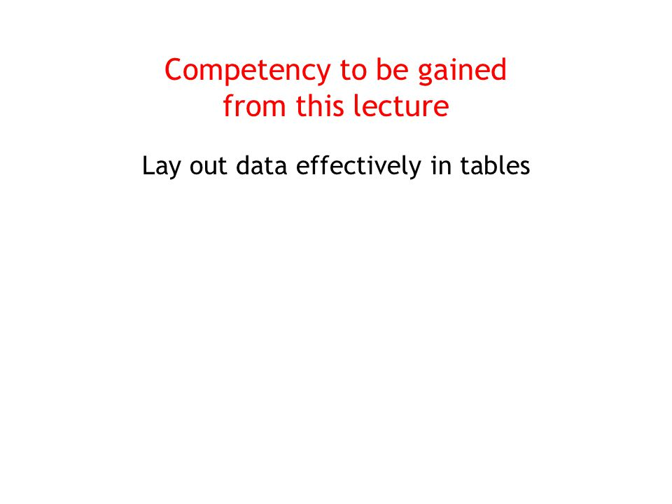 Competency to be gained from this lecture Lay out data effectively in tables