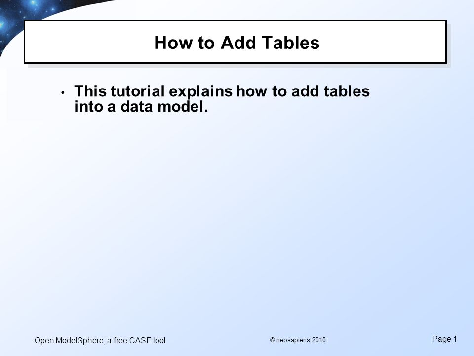 Open ModelSphere, a free CASE tool Page 1 © neosapiens 2010 How to Add Tables This tutorial explains how to add tables into a data model.