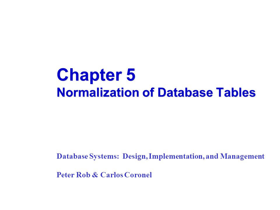Chapter 5 Normalization of Database Tables Database Systems: Design, Implementation, and Management Peter Rob & Carlos Coronel