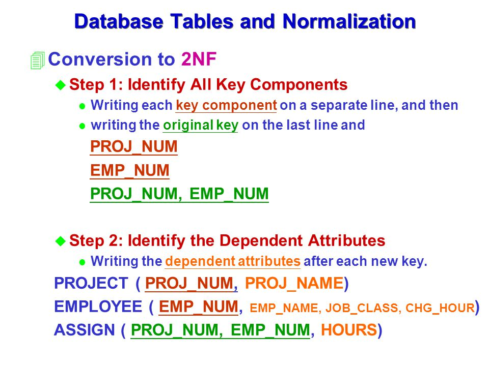 4Conversion to 2NF u Step 1: Identify All Key Components l Writing each key component on a separate line, and then l writing the original key on the last line and PROJ_NUM EMP_NUM PROJ_NUM, EMP_NUM u Step 2: Identify the Dependent Attributes l Writing the dependent attributes after each new key.