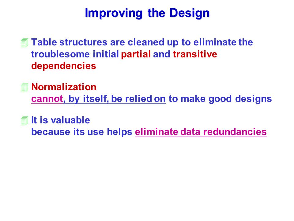 Improving the Design 4Table structures are cleaned up to eliminate the troublesome initial partial and transitive dependencies 4Normalization cannot, by itself, be relied on to make good designs 4It is valuable because its use helps eliminate data redundancies
