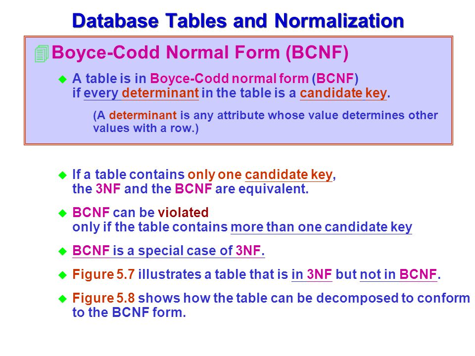 4Boyce-Codd Normal Form (BCNF) u A table is in Boyce-Codd normal form (BCNF) if every determinant in the table is a candidate key.