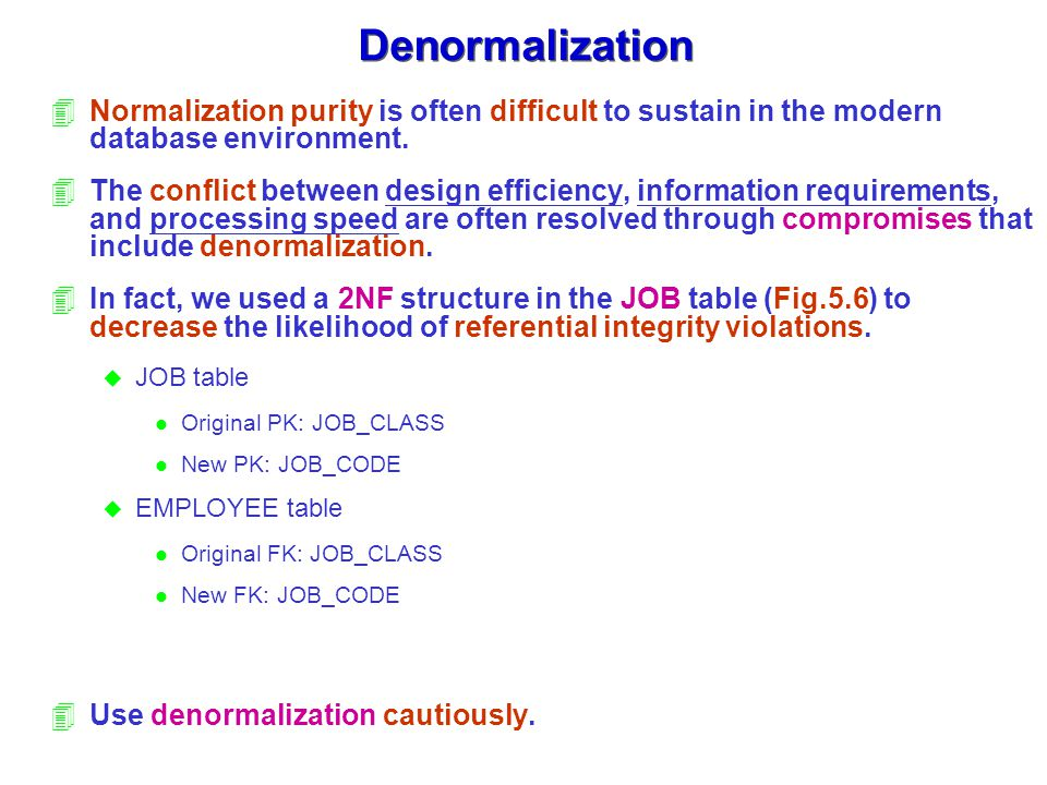 Denormalization 4Normalization purity is often difficult to sustain in the modern database environment.