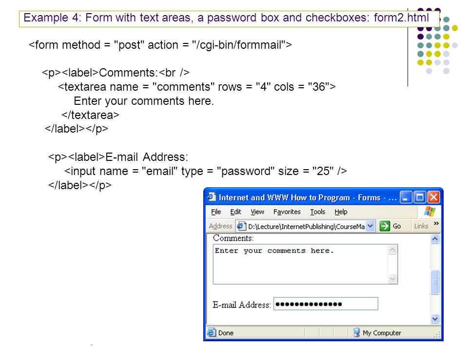 16 Example 4: Form with text areas, a password box and checkboxes: form2.html Comments: Enter your comments here.