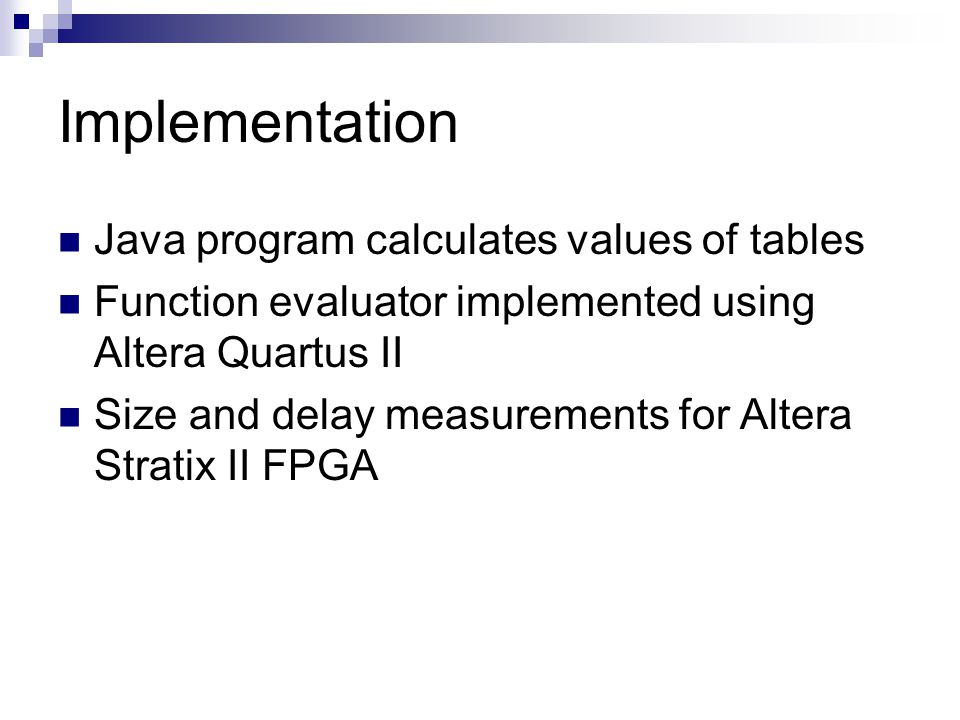 Implementation Java program calculates values of tables Function evaluator implemented using Altera Quartus II Size and delay measurements for Altera Stratix II FPGA