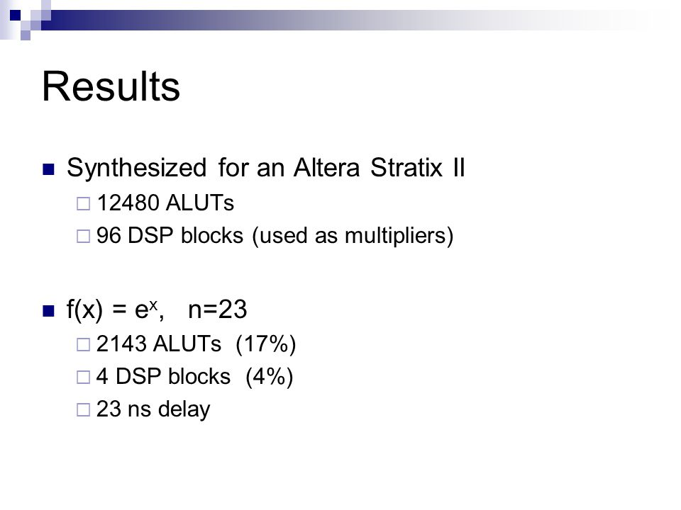 Results Synthesized for an Altera Stratix II 12480 ALUTs 96 DSP blocks (used as multipliers) f(x) = e x, n=23 2143 ALUTs (17%) 4 DSP blocks (4%) 23 ns delay
