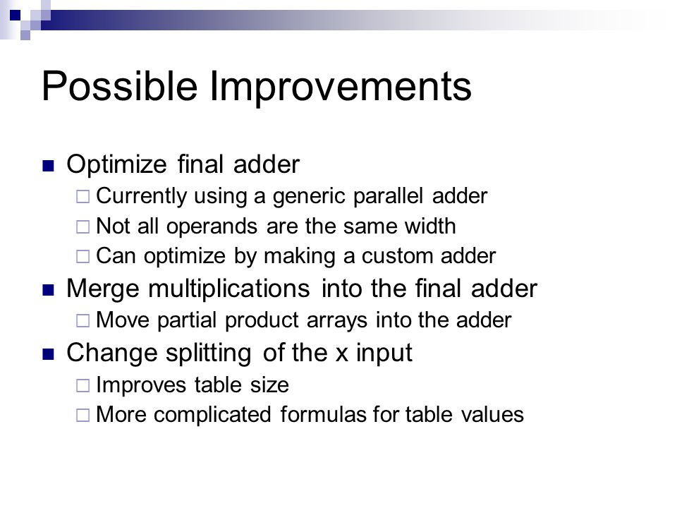 Possible Improvements Optimize final adder Currently using a generic parallel adder Not all operands are the same width Can optimize by making a custom adder Merge multiplications into the final adder Move partial product arrays into the adder Change splitting of the x input Improves table size More complicated formulas for table values