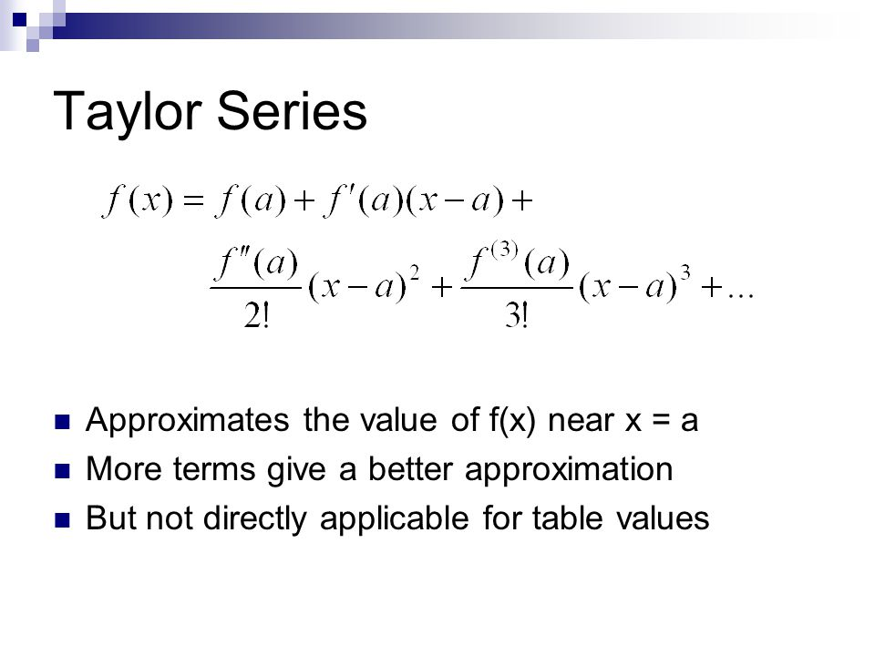 Taylor Series Approximates the value of f(x) near x = a More terms give a better approximation But not directly applicable for table values
