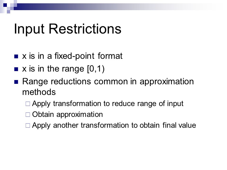 Input Restrictions x is in a fixed-point format x is in the range [0,1) Range reductions common in approximation methods Apply transformation to reduce range of input Obtain approximation Apply another transformation to obtain final value