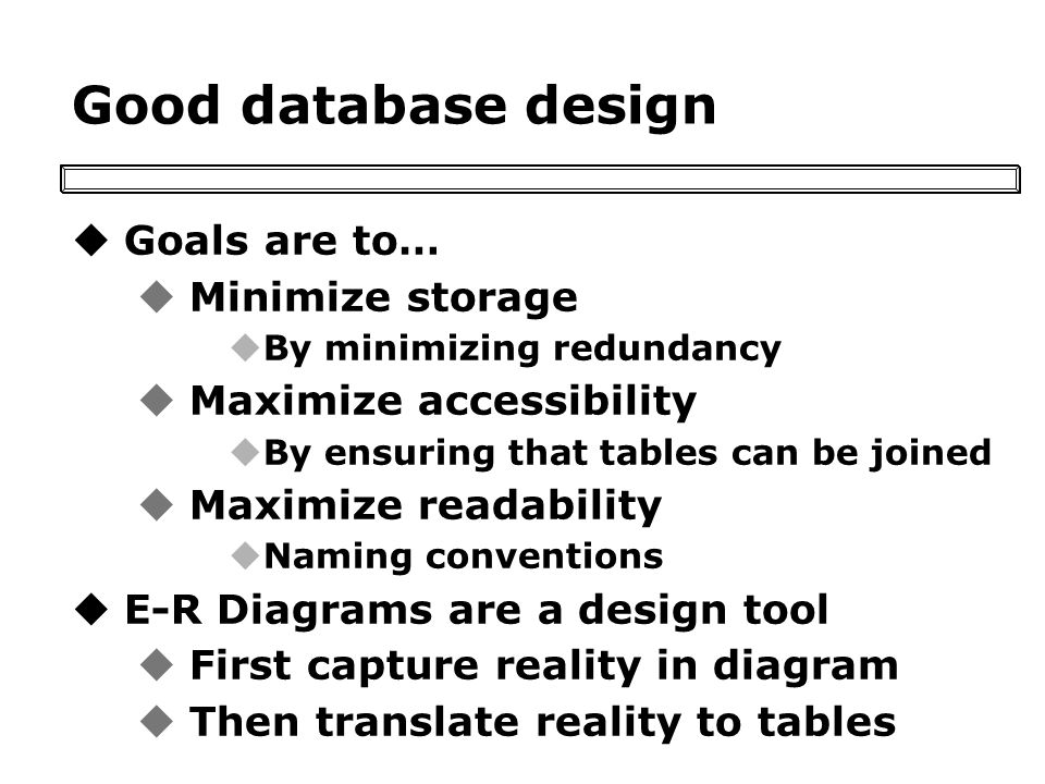 Good database design uGoals are to… uMinimize storage uBy minimizing redundancy uMaximize accessibility uBy ensuring that tables can be joined uMaximize readability uNaming conventions uE-R Diagrams are a design tool uFirst capture reality in diagram uThen translate reality to tables