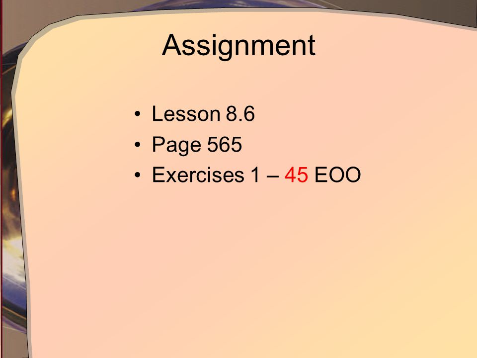 Assignment Lesson 8.6 Page 565 Exercises 1 – 45 EOO