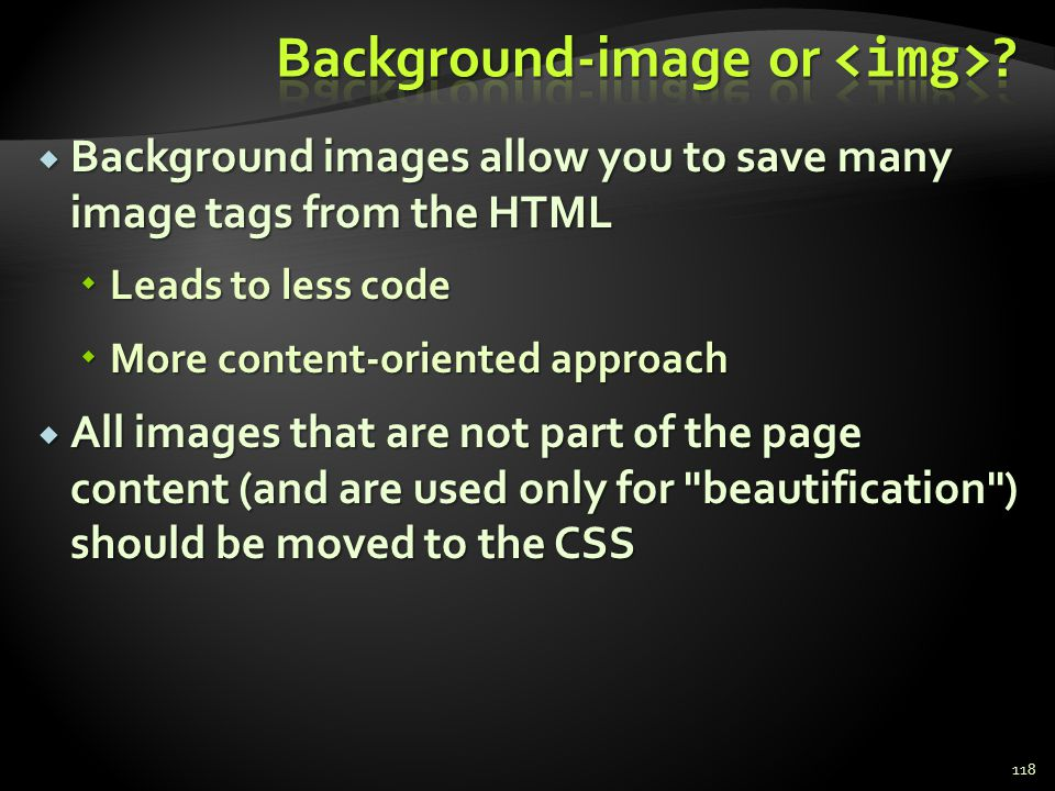 Background images allow you to save many image tags from the HTML Background images allow you to save many image tags from the HTML Leads to less code